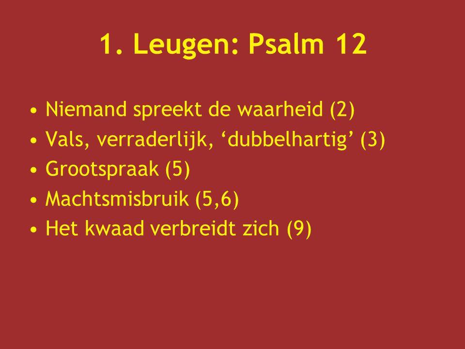 1. Leugen: Psalm 12 Niemand spreekt de waarheid (2) Vals, verraderlijk, 'dubbelhartig' (3) Grootspraak (5) Machtsmisbruik (5,6) Het kwaad verbreidt zi