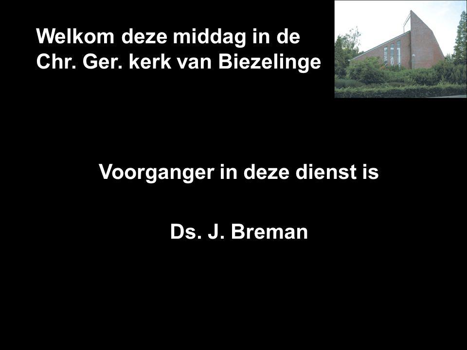Welkom deze middag in de Chr. Ger. kerk van Biezelinge Voorganger in deze dienst is Ds. J. Breman