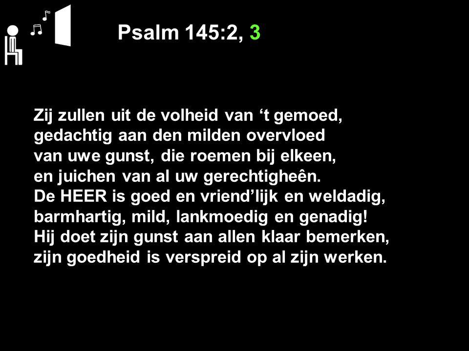 Psalm 145:2, 3 Zij zullen uit de volheid van 't gemoed, gedachtig aan den milden overvloed van uwe gunst, die roemen bij elkeen, en juichen van al uw gerechtigheên.