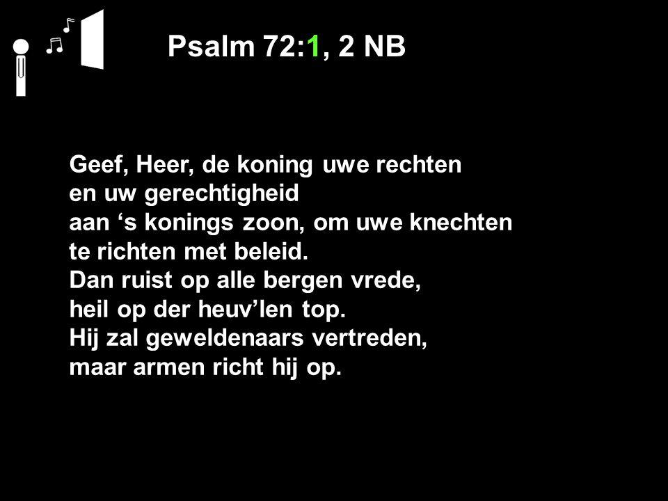 Psalm 72:1, 2 NB Geef, Heer, de koning uwe rechten en uw gerechtigheid aan 's konings zoon, om uwe knechten te richten met beleid.