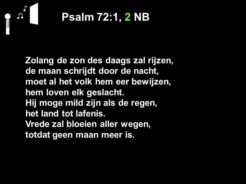 Psalm 72:1, 2 NB Zolang de zon des daags zal rijzen, de maan schrijdt door de nacht, moet al het volk hem eer bewijzen, hem loven elk geslacht.