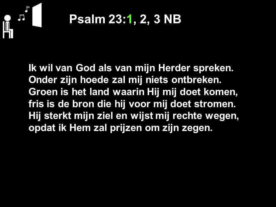 Psalm 23:1, 2, 3 NB Ik wil van God als van mijn Herder spreken.
