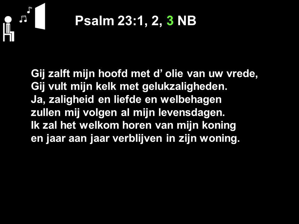 Psalm 23:1, 2, 3 NB Gij zalft mijn hoofd met d' olie van uw vrede, Gij vult mijn kelk met gelukzaligheden.