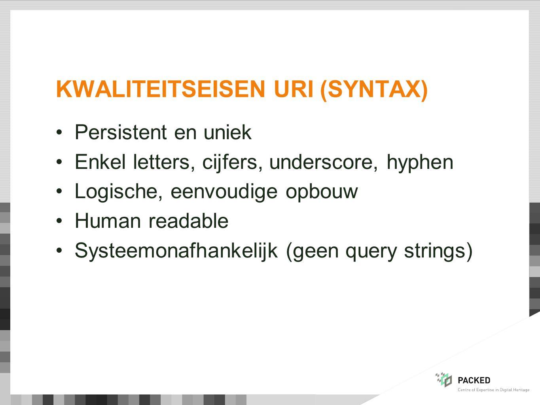 KWALITEITSEISEN URI (SYNTAX) Persistent en uniek Enkel letters, cijfers, underscore, hyphen Logische, eenvoudige opbouw Human readable Systeemonafhankelijk (geen query strings)