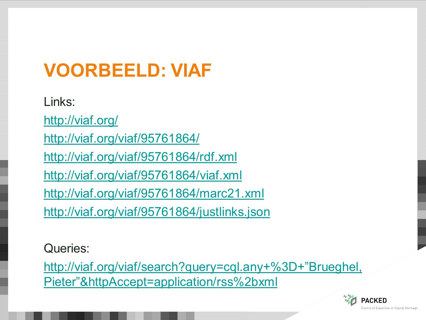 VOORBEELD: VIAF Links: http://viaf.org/ http://viaf.org/viaf/95761864/ http://viaf.org/viaf/95761864/rdf.xml http://viaf.org/viaf/95761864/viaf.xml http://viaf.org/viaf/95761864/marc21.xml http://viaf.org/viaf/95761864/justlinks.json Queries: http://viaf.org/viaf/search query=cql.any+%3D+ Brueghel, Pieter &httpAccept=application/rss%2bxml