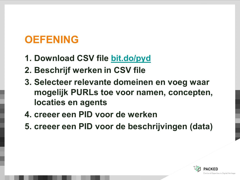 OEFENING 1.Download CSV file bit.do/pydbit.do/pyd 2.Beschrijf werken in CSV file 3.Selecteer relevante domeinen en voeg waar mogelijk PURLs toe voor namen, concepten, locaties en agents 4.creeer een PID voor de werken 5.creeer een PID voor de beschrijvingen (data)