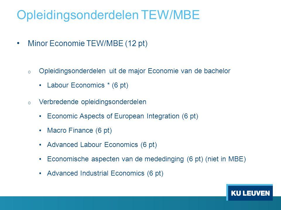 Minor Economie TEW/MBE (12 pt) o Opleidingsonderdelen uit de major Economie van de bachelor Labour Economics * (6 pt) o Verbredende opleidingsonderdelen Economic Aspects of European Integration (6 pt) Macro Finance (6 pt) Advanced Labour Economics (6 pt) Economische aspecten van de mededinging (6 pt) (niet in MBE) Advanced Industrial Economics (6 pt) Opleidingsonderdelen TEW/MBE
