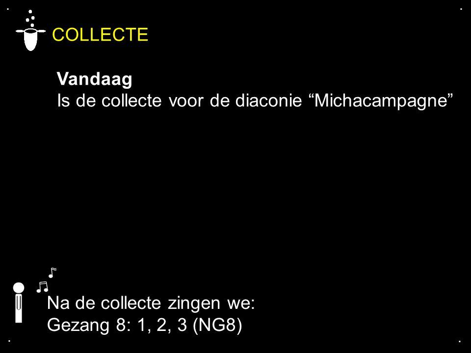 """.... COLLECTE Vandaag Is de collecte voor de diaconie """"Michacampagne"""" Na de collecte zingen we: Gezang 8: 1, 2, 3 (NG8)"""