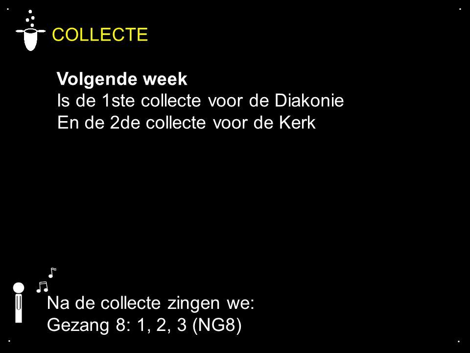 .... COLLECTE Volgende week Is de 1ste collecte voor de Diakonie En de 2de collecte voor de Kerk Na de collecte zingen we: Gezang 8: 1, 2, 3 (NG8)