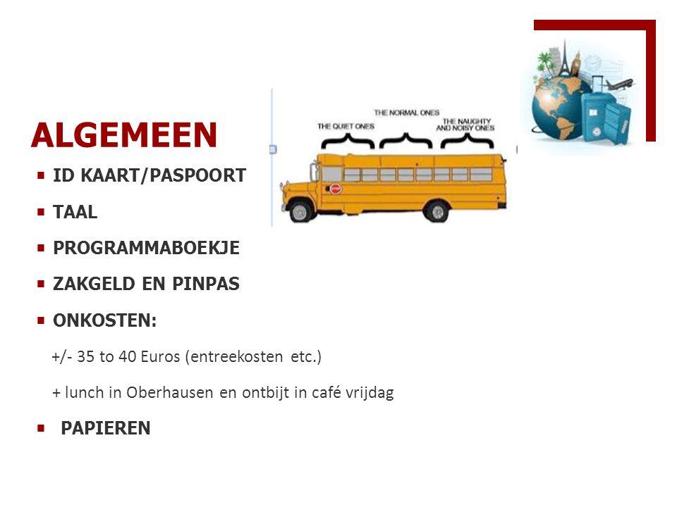 ALGEMEEN  ID KAART/PASPOORT  TAAL  PROGRAMMABOEKJE  ZAKGELD EN PINPAS  ONKOSTEN: +/- 35 to 40 Euros (entreekosten etc.) + lunch in Oberhausen en