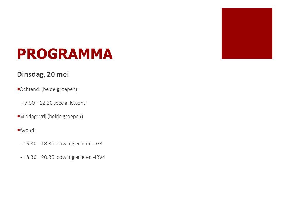 PROGRAMMA Dinsdag, 20 mei  Ochtend: (beide groepen): - 7.50 – 12.30 special lessons  Middag: vrij (beide groepen)  Avond: - 16.30 – 18.30 bowling e