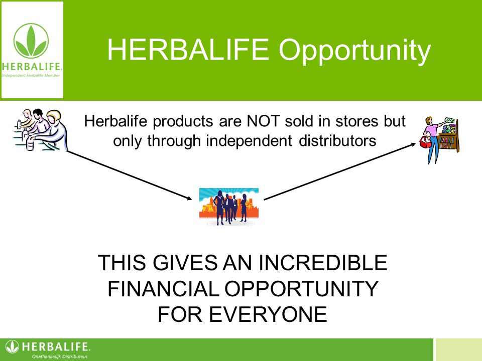 HERBALIFE Opportunity Herbalife products are NOT sold in stores but only through independent distributors THIS GIVES AN INCREDIBLE FINANCIAL OPPORTUNI