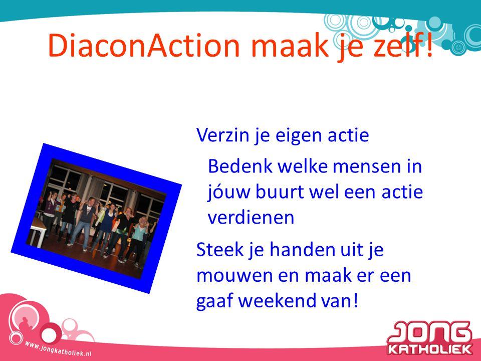 DiaconAction maak je zelf! Verzin je eigen actie Bedenk welke mensen in jóuw buurt wel een actie verdienen Steek je handen uit je mouwen en maak er ee