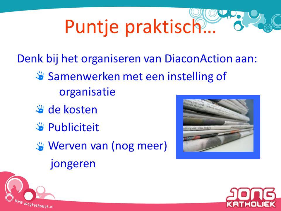Denk bij het organiseren van DiaconAction aan: Samenwerken met een instelling of organisatie de kosten Publiciteit Werven van (nog meer) jongeren Punt