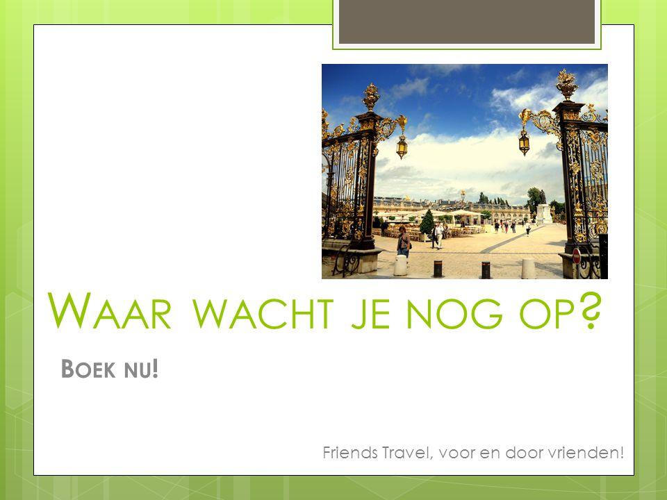 W AAR WACHT JE NOG OP B OEK NU ! Friends Travel, voor en door vrienden!