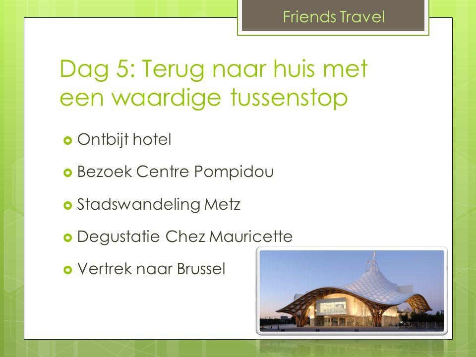 Dag 5: Terug naar huis met een waardige tussenstop  Ontbijt hotel  Bezoek Centre Pompidou  Stadswandeling Metz  Degustatie Chez Mauricette  Vertrek naar Brussel Friends Travel