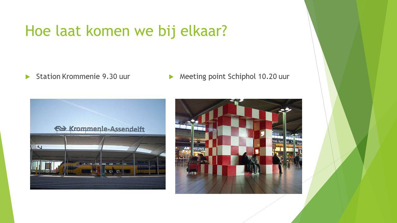 Hoe laat komen we bij elkaar  Station Krommenie 9.30 uur  Meeting point Schiphol 10.20 uur