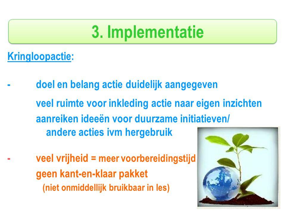 3. Implementatie Kringloopactie: - doel en belang actie duidelijk aangegeven veel ruimte voor inkleding actie naar eigen inzichten aanreiken ideeën vo