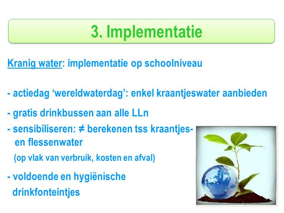 3. Implementatie Kranig water: implementatie op schoolniveau - actiedag 'wereldwaterdag': enkel kraantjeswater aanbieden - gratis drinkbussen aan alle