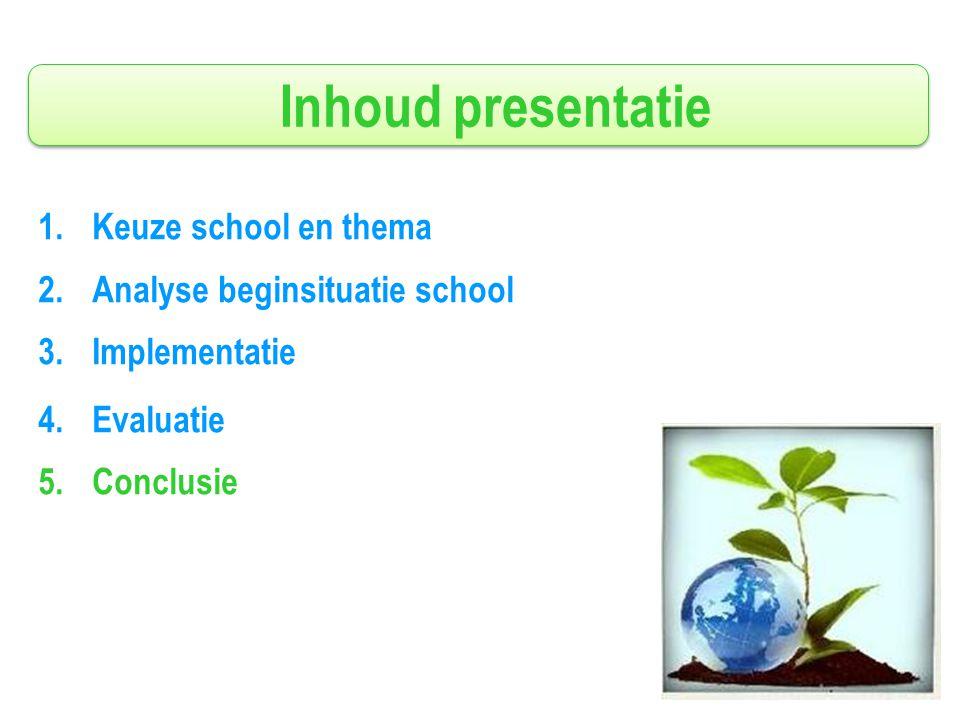 Inhoud presentatie 1.Keuze school en thema 2.Analyse beginsituatie school 3.Implementatie 4.Evaluatie 5.Conclusie