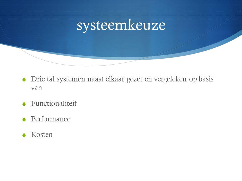 systeemkeuze  Drie tal systemen naast elkaar gezet en vergeleken op basis van  Functionaliteit  Performance  Kosten