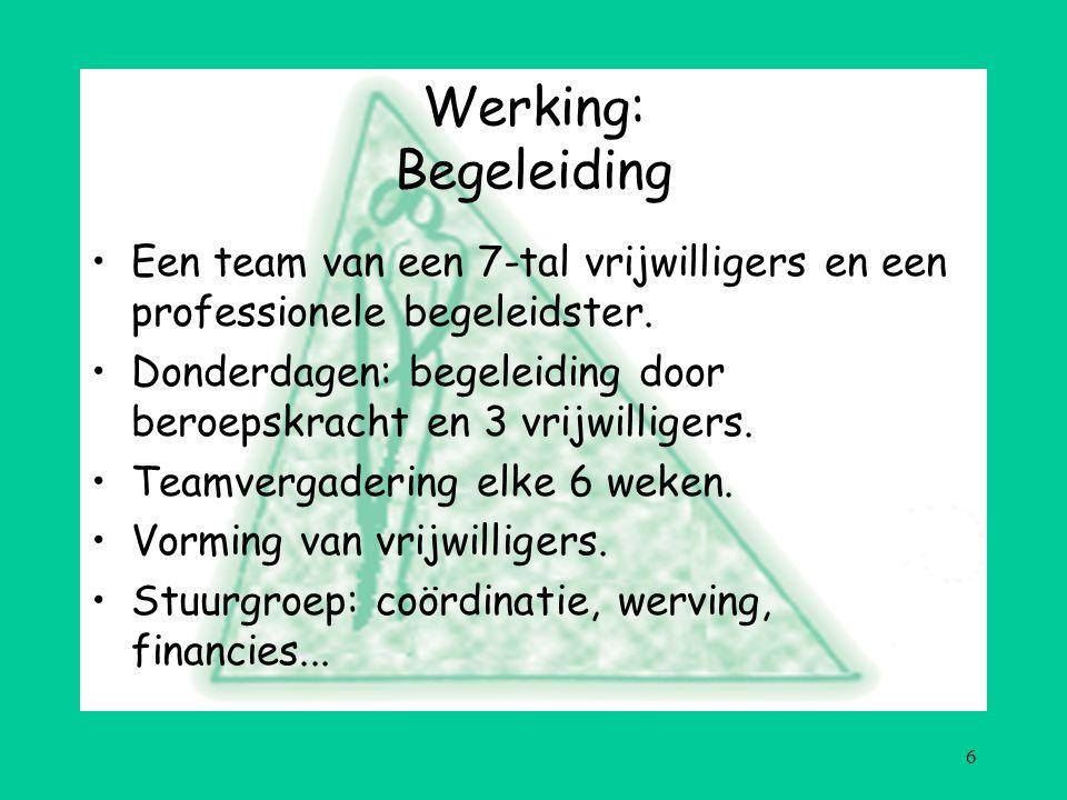 6 Werking: Begeleiding Een team van een 7-tal vrijwilligers en een professionele begeleidster.