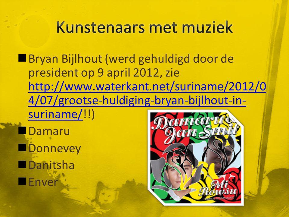 Bryan Bijlhout (werd gehuldigd door de president op 9 april 2012, zie http://www.waterkant.net/suriname/2012/0 4/07/grootse-huldiging-bryan-bijlhout-in- suriname/!!) http://www.waterkant.net/suriname/2012/0 4/07/grootse-huldiging-bryan-bijlhout-in- suriname/ Damaru Donnevey Danitsha Enver