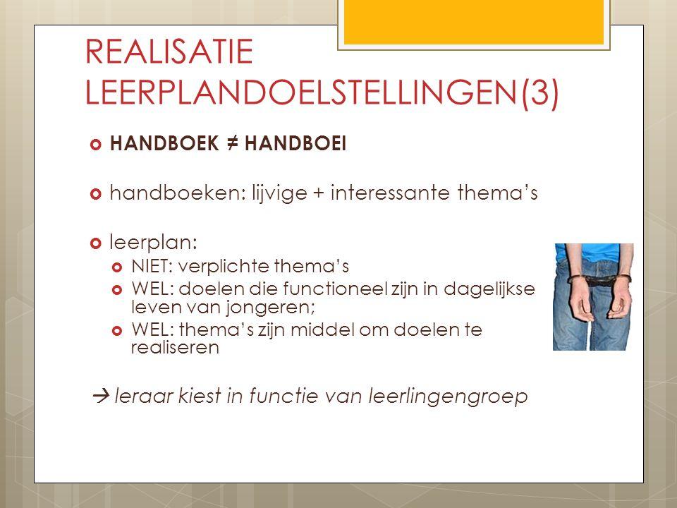REALISATIE LEERPLANDOELSTELLINGEN(3)  HANDBOEK ≠ HANDBOEI  handboeken: lijvige + interessante thema's  leerplan:  NIET: verplichte thema's  WEL: