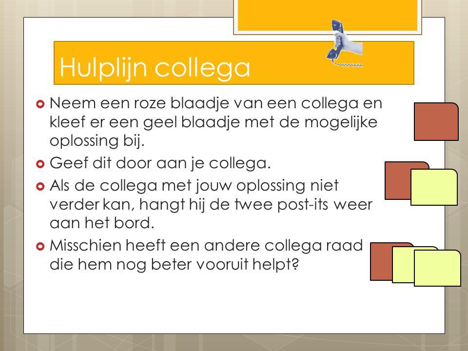 Hulplijn collega  Neem een roze blaadje van een collega en kleef er een geel blaadje met de mogelijke oplossing bij.  Geef dit door aan je collega.