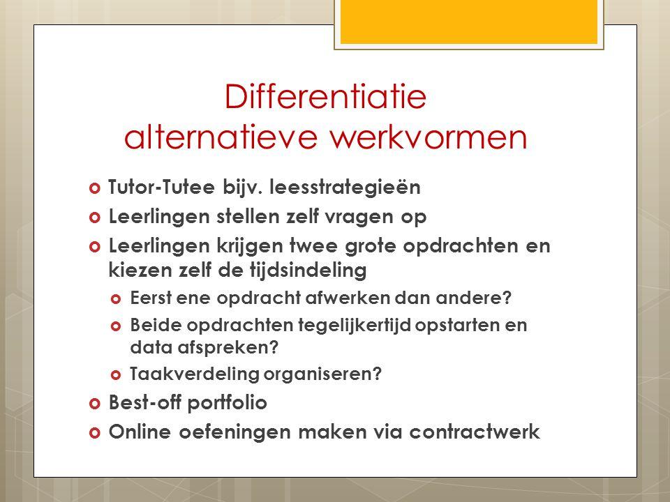 Differentiatie alternatieve werkvormen  Tutor-Tutee bijv. leesstrategieën  Leerlingen stellen zelf vragen op  Leerlingen krijgen twee grote opdrach
