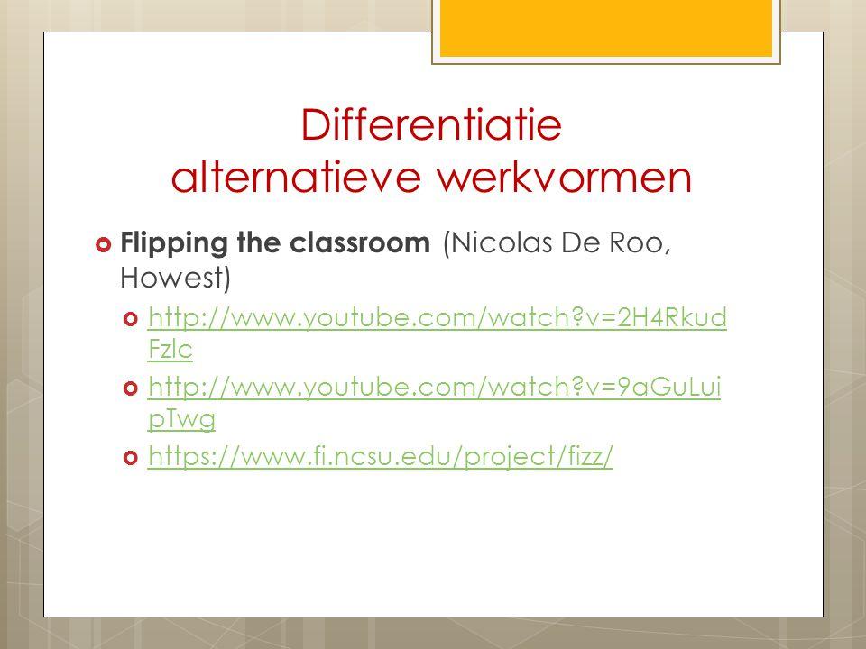 Differentiatie alternatieve werkvormen  Flipping the classroom (Nicolas De Roo, Howest)  http://www.youtube.com/watch?v=2H4Rkud Fzlc http://www.yout