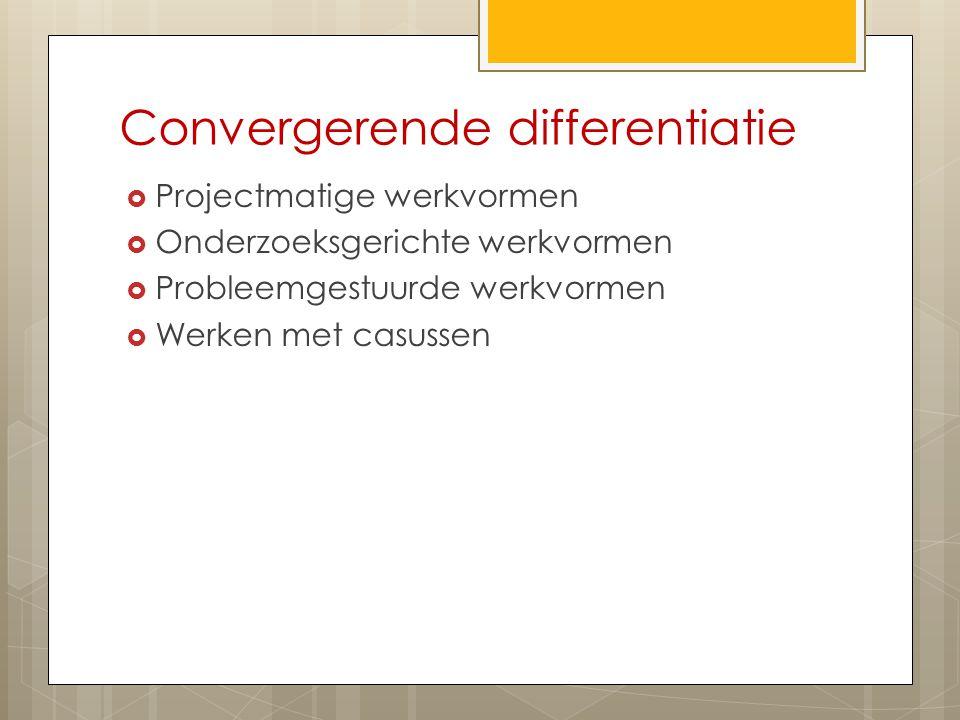 Convergerende differentiatie  Projectmatige werkvormen  Onderzoeksgerichte werkvormen  Probleemgestuurde werkvormen  Werken met casussen