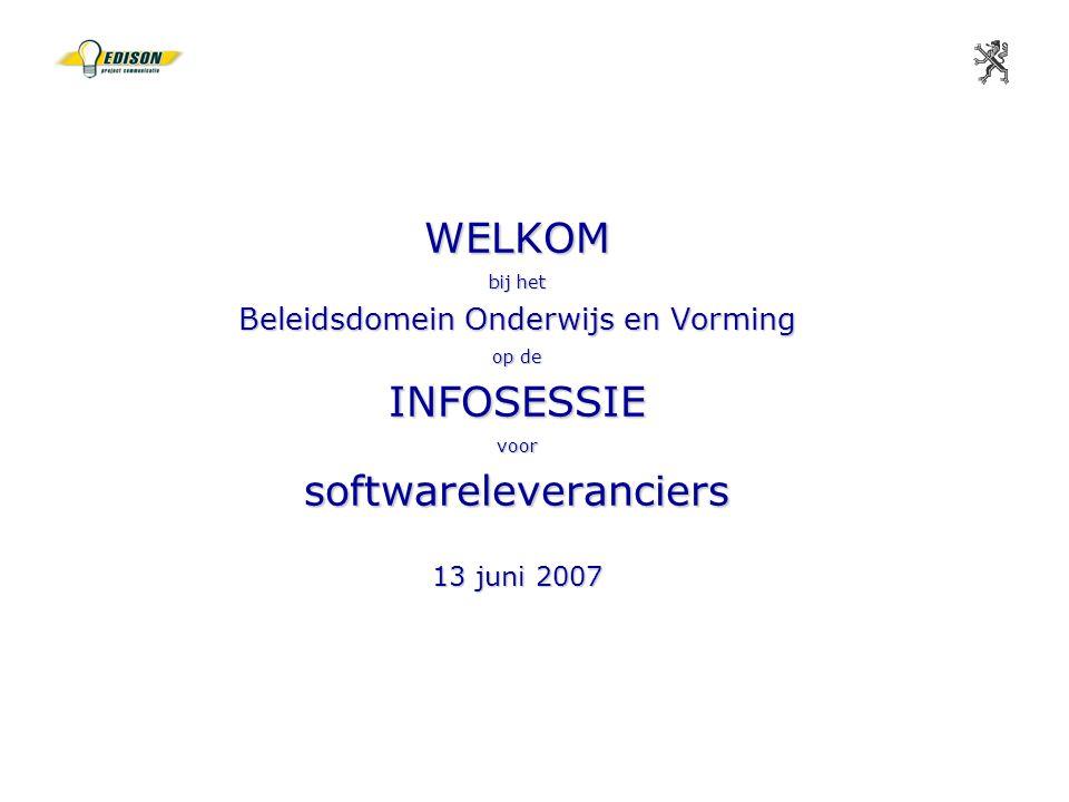 WELKOM bij het Beleidsdomein Onderwijs en Vorming op de INFOSESSIE voor softwareleveranciers 13 juni 2007