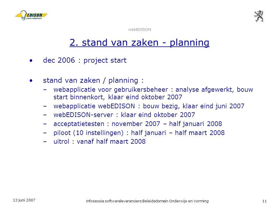 13 juni 2007 infosessie softwareleveranciers Beleidsdomein Onderwijs en Vorming11 webEDISON 2. stand van zaken - planning dec 2006 : project start sta