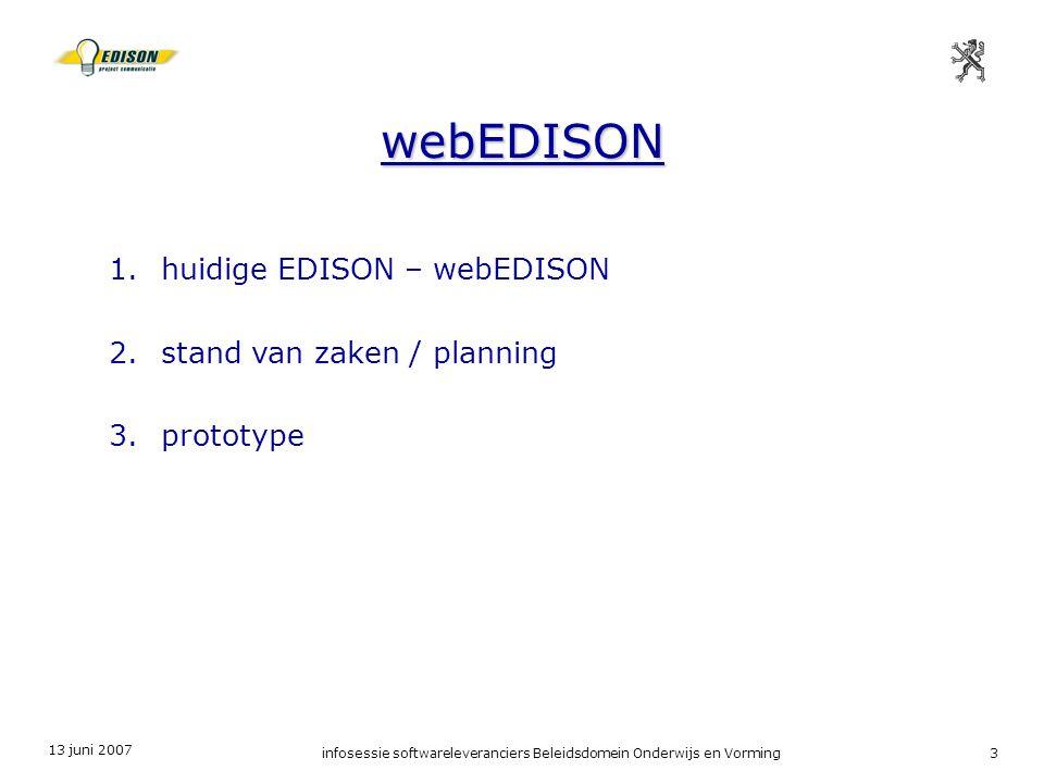 13 juni 2007 infosessie softwareleveranciers Beleidsdomein Onderwijs en Vorming3 webEDISON 1.huidige EDISON – webEDISON 2.stand van zaken / planning 3.prototype