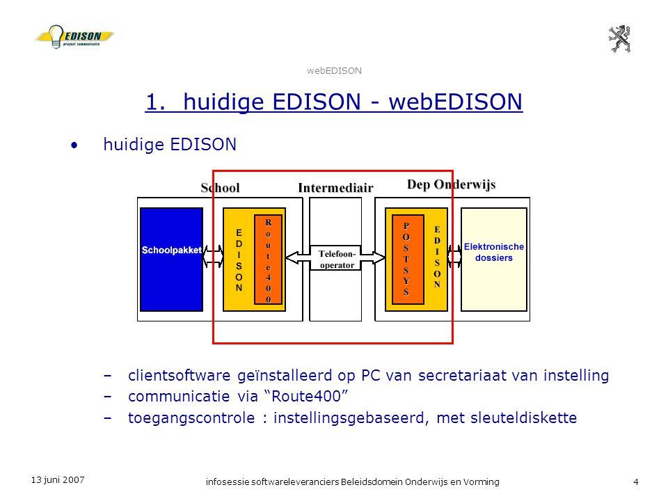 13 juni 2007 infosessie softwareleveranciers Beleidsdomein Onderwijs en Vorming4 webEDISON 1. huidige EDISON - webEDISON huidige EDISON –clientsoftwar
