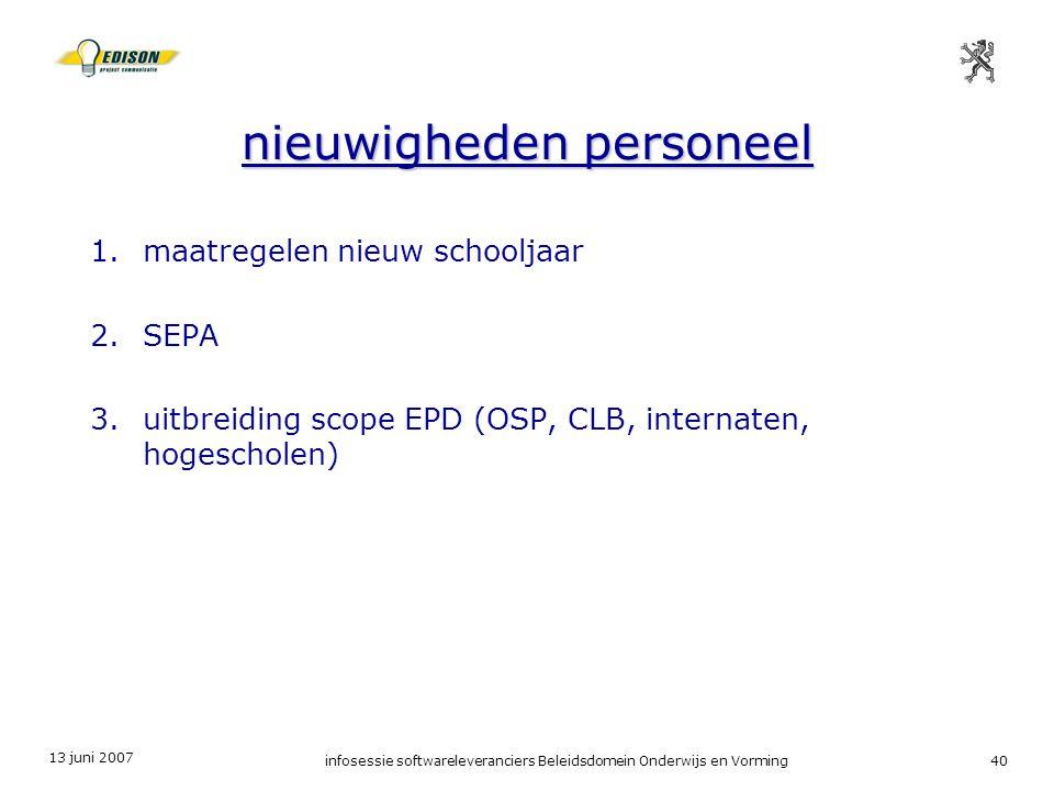 13 juni 2007 infosessie softwareleveranciers Beleidsdomein Onderwijs en Vorming40 nieuwigheden personeel 1.maatregelen nieuw schooljaar 2.SEPA 3.uitbreiding scope EPD (OSP, CLB, internaten, hogescholen)
