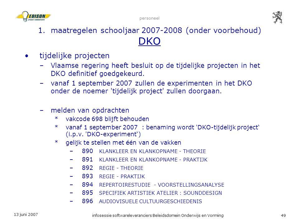 13 juni 2007 infosessie softwareleveranciers Beleidsdomein Onderwijs en Vorming49 personeel 1. maatregelen schooljaar 2007-2008 (onder voorbehoud) DKO