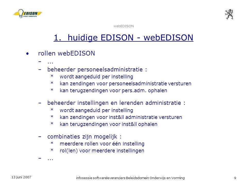 13 juni 2007 infosessie softwareleveranciers Beleidsdomein Onderwijs en Vorming9 webEDISON 1. huidige EDISON - webEDISON rollen webEDISON –... –beheer