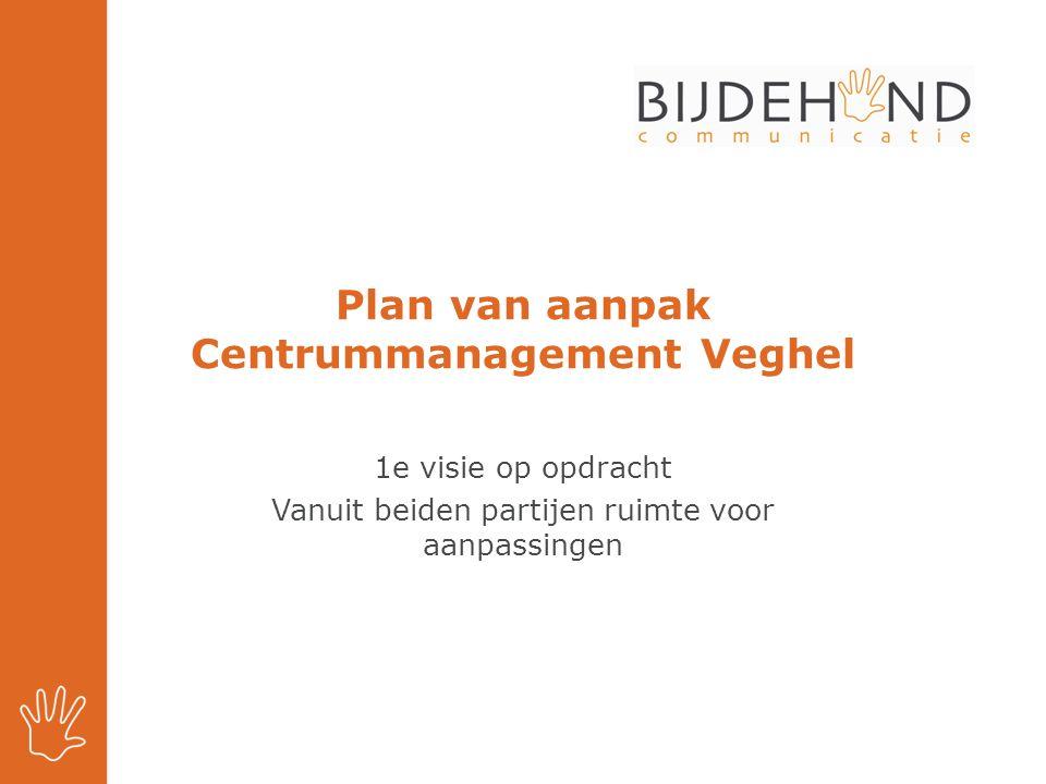 Plan van aanpak Centrummanagement Veghel 1e visie op opdracht Vanuit beiden partijen ruimte voor aanpassingen