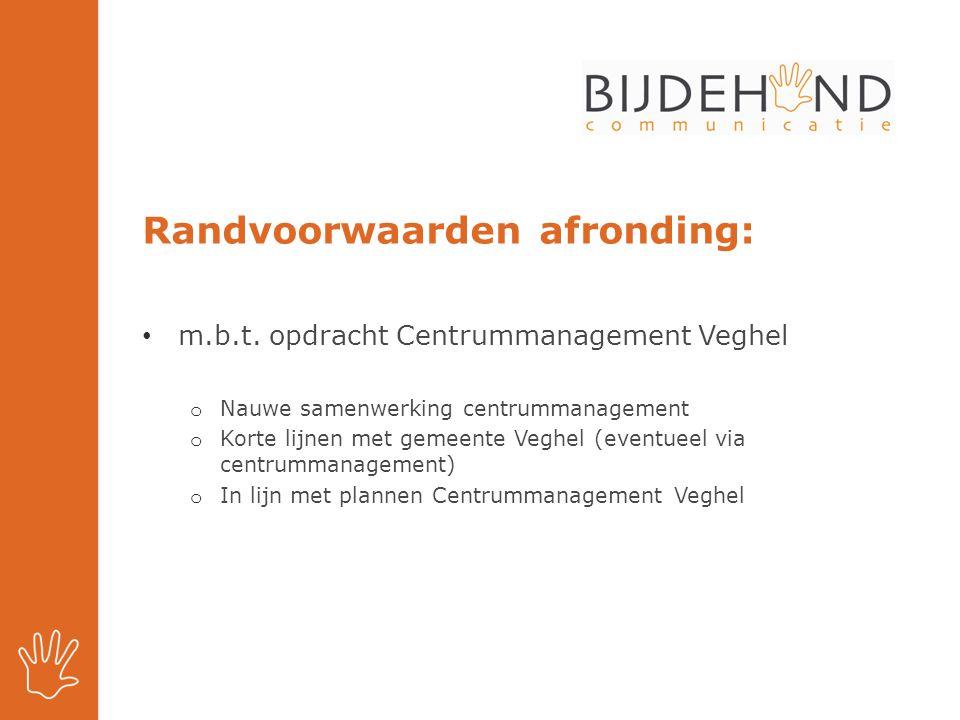 Randvoorwaarden afronding: m.b.t. opdracht Centrummanagement Veghel o Nauwe samenwerking centrummanagement o Korte lijnen met gemeente Veghel (eventue