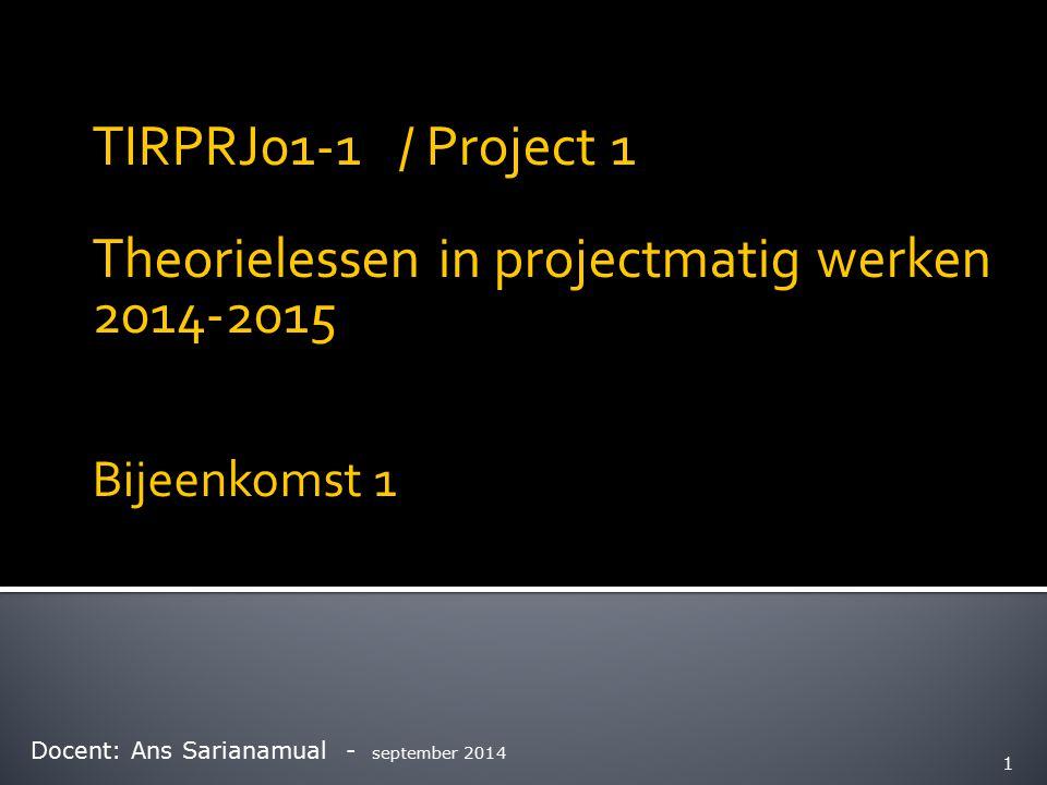 TIRPRJ01-1 / Project 1 Theorielessen in projectmatig werken 2014-2015 Bijeenkomst 1 Docent: Ans Sarianamual - september 2014 1