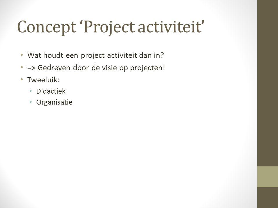 Concept 'Project activiteit' Wat houdt een project activiteit dan in? => Gedreven door de visie op projecten! Tweeluik: Didactiek Organisatie