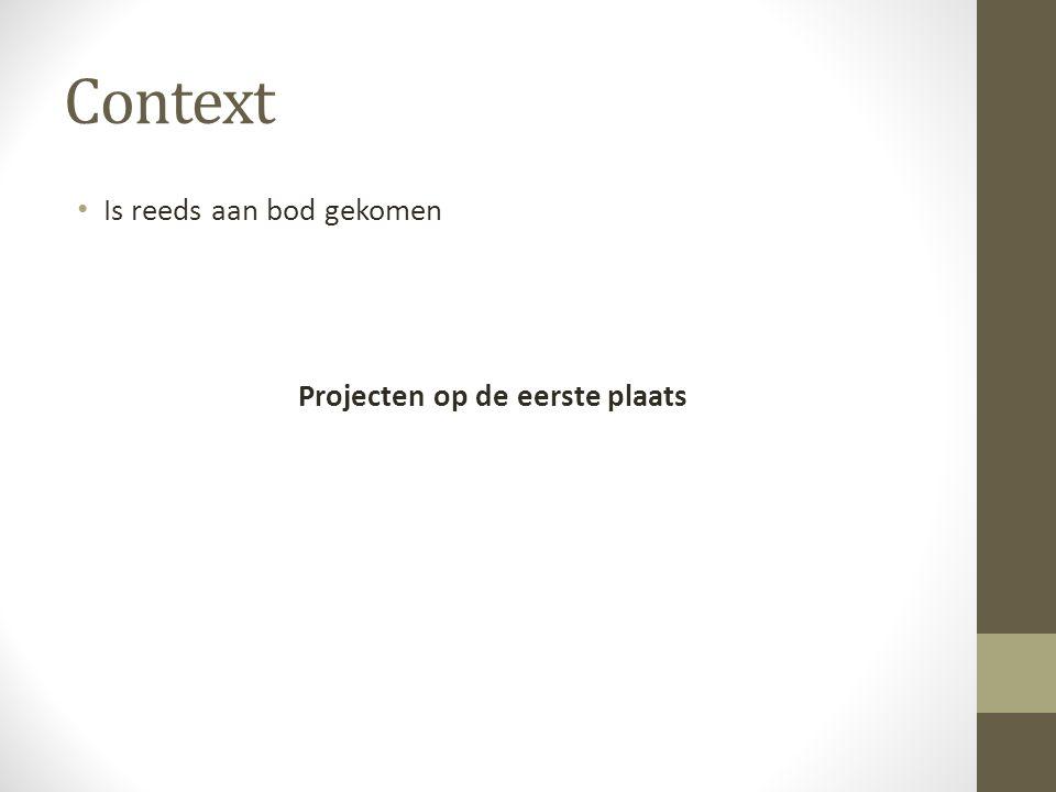 Context Is reeds aan bod gekomen Projecten op de eerste plaats