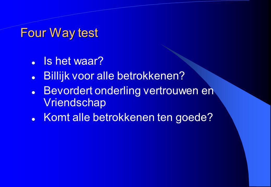 Four Way test Is het waar? Billijk voor alle betrokkenen? Bevordert onderling vertrouwen en Vriendschap Komt alle betrokkenen ten goede?