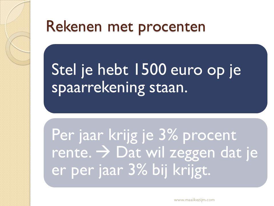 Rekenen met procenten Stel je hebt 1500 euro op je spaarrekening staan. Per jaar krijg je 3% procent rente.  Dat wil zeggen dat je er per jaar 3% bij