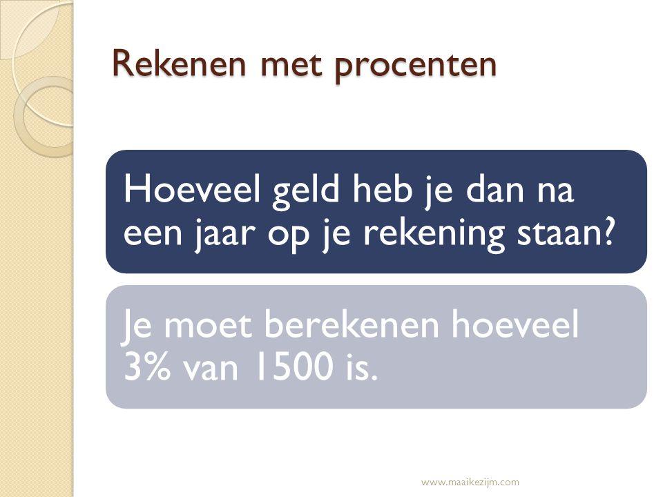 Rekenen met procenten Hoeveel geld heb je dan na een jaar op je rekening staan? Je moet berekenen hoeveel 3% van 1500 is. www.maaikezijm.com