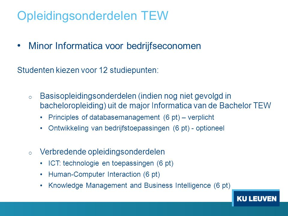 Minor Informatica voor bedrijfseconomen Studenten kiezen voor 12 studiepunten: o Basisopleidingsonderdelen (indien nog niet gevolgd in bacheloropleiding) uit de major Informatica van de Bachelor TEW Principles of databasemanagement (6 pt) – verplicht Ontwikkeling van bedrijfstoepassingen (6 pt) - optioneel o Verbredende opleidingsonderdelen ICT: technologie en toepassingen (6 pt) Human-Computer Interaction (6 pt) Knowledge Management and Business Intelligence (6 pt) Opleidingsonderdelen TEW