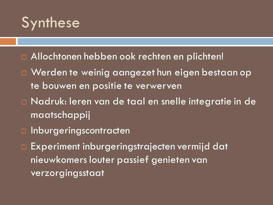 Synthese  Inburgeringsprogramma: o Cursus nederlands volgen o Opname van burger in de samenleving o Integratie arbeidsmarkt  Maatschappelijke en trajectbegeleiding voor nieuwkomers  Sommige vrijgesteld (EU- onderdanen)  Verplicht aan een toets deel te nemen (nederlands en integratie)