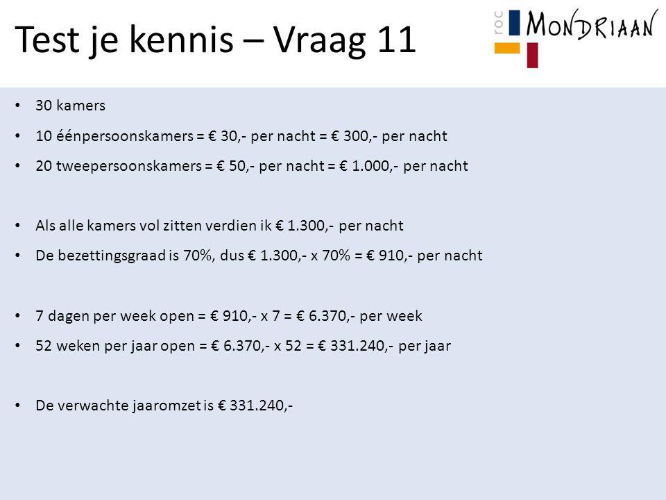 Test je kennis – Vraag 11 30 kamers 10 éénpersoonskamers = € 30,- per nacht = € 300,- per nacht 20 tweepersoonskamers = € 50,- per nacht = € 1.000,- per nacht Als alle kamers vol zitten verdien ik € 1.300,- per nacht De bezettingsgraad is 70%, dus € 1.300,- x 70% = € 910,- per nacht 7 dagen per week open = € 910,- x 7 = € 6.370,- per week 52 weken per jaar open = € 6.370,- x 52 = € 331.240,- per jaar De verwachte jaaromzet is € 331.240,-